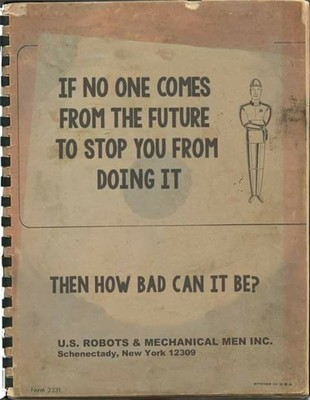 """A pamphlet from US Robots and Mechanical Men: """"If No One Comes From The Future To Stop You From Doing It Then How Bad Can It Be?"""""""