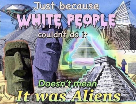 just because white people couldnt do it doesnt mean it was aliens
