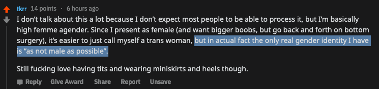 """screenshot of reddit comment on r/egg_irl from u/tkrr:   """"I don't talk about this a lot because I don't expect most people to be able to process it, but I'm basically high femme agender. Since I present as female (and want bigger boobs, but go back and forth on bottom surgery), it's easier to just call myself a trans woman, but in actual fact the only real gender identity I have is """"as not male as possible""""."""""""