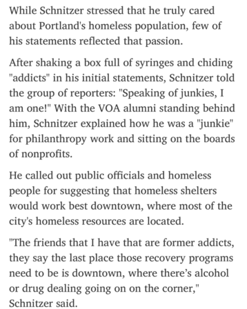 """While Schnitzer stressed that he truly cared about Portland's homeless population, few of his statements reflected that passion.  After shaking a box full of syringes and chiding """"addicts"""" in his initial statements, Schnitzer told the group of reporters: """"Speaking of junkies, I am one!"""" With the VOA alumni standing behind him, Schnitzer explained how he was a """"junkie"""" for philanthropy work and sitting on the boards o"""
